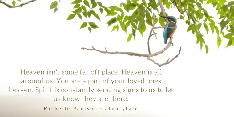 Heaven isn't some far off place. Heaven is all around us. You are a part of your loved ones heaven. Spirit is constantly sending signs to us to let us know they are there.