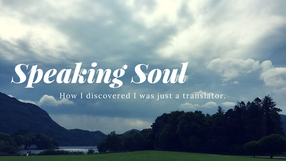 Speaking Soul: How I Discovered I was just a Translator